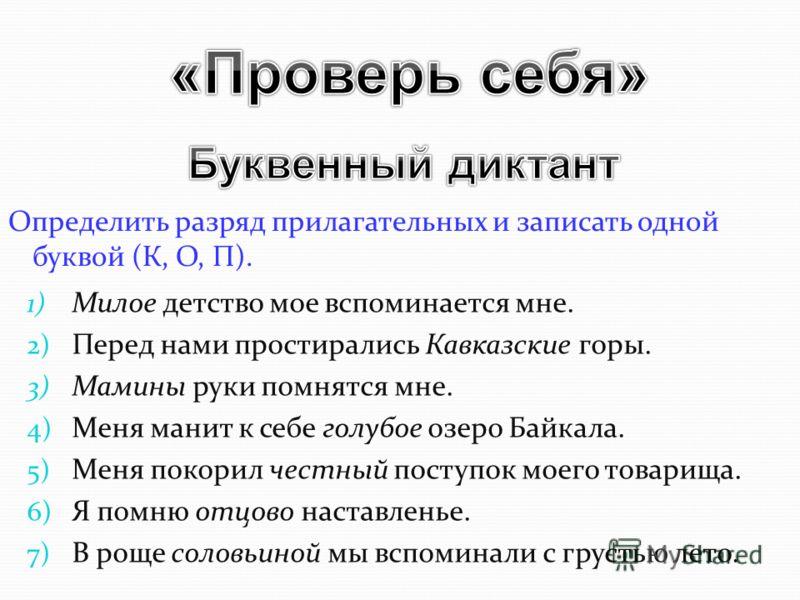 Определить разряд прилагательных и записать одной буквой (К, О, П). 1) Милое детство мое вспоминается мне. 2) Перед нами простирались Кавказские горы. 3) Мамины руки помнятся мне. 4) Меня манит к себе голубое озеро Байкала. 5) Меня покорил честный по