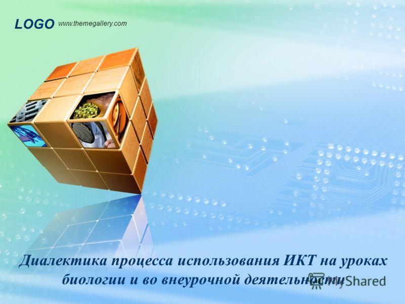 LOGO www.themegallery.com Диалектика процесса использования ИКТ на уроках биологии и во внеурочной деятельности