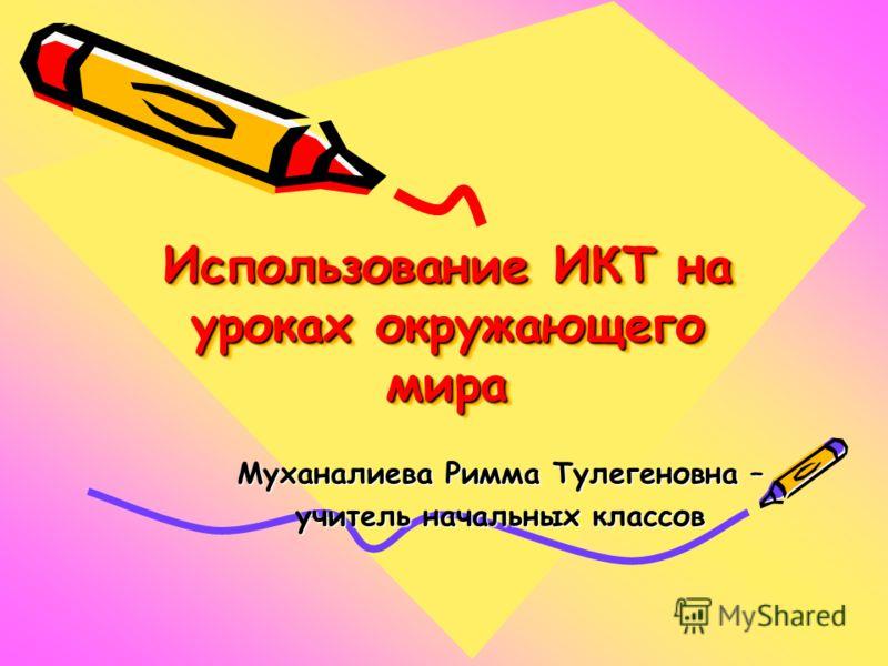 Использование ИКТ на уроках окружающего мира Муханалиева Римма Тулегеновна – учитель начальных классов