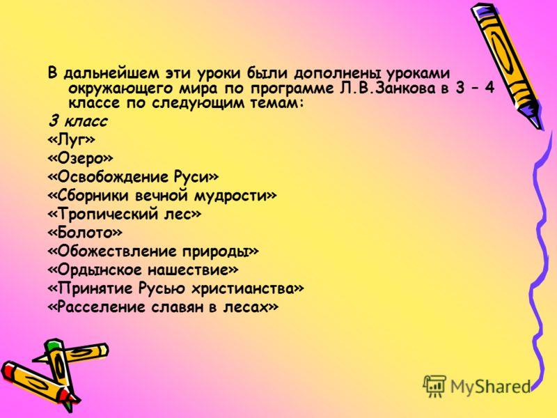В дальнейшем эти уроки были дополнены уроками окружающего мира по программе Л.В.Занкова в 3 – 4 классе по следующим темам: 3 класс «Луг» «Озеро» «Освобождение Руси» «Сборники вечной мудрости» «Тропический лес» «Болото» «Обожествление природы» «Ордынс