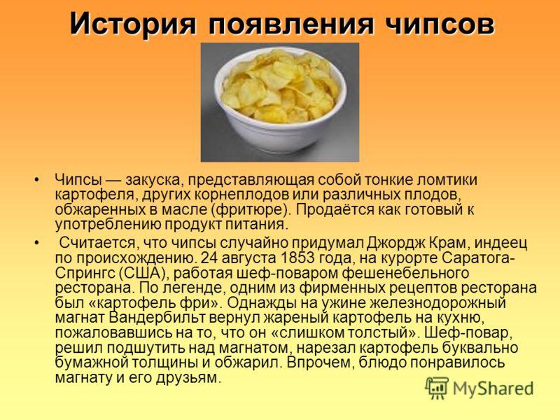 История появления чипсов Чипсы закуска, представляющая собой тонкие ломтики картофеля, других корнеплодов или различных плодов, обжаренных в масле (фритюре). Продаётся как готовый к употреблению продукт питания. Считается, что чипсы случайно придумал