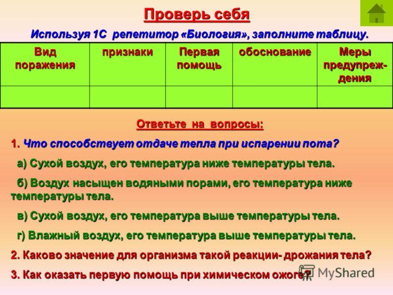 Проверь себя Используя 1С репетитор «Биология», заполните таблицу. Вид поражения признаки Первая помощь обоснование Меры предупреж- дения Ответьте на вопросы: 1. Что способствует отдаче тепла при испарении пота? а) Сухой воздух, его температура ниже