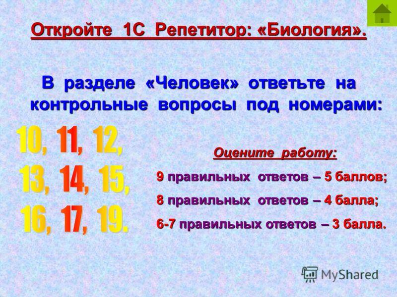 Откройте 1С Репетитор: «Биология». В разделе «Человек» ответьте на контрольные вопросы под номерами: Оцените работу: 9правильных ответов –5 баллов; 9 правильных ответов – 5 баллов; 8правильных ответов –4 балла; 8 правильных ответов – 4 балла; 6-7прав