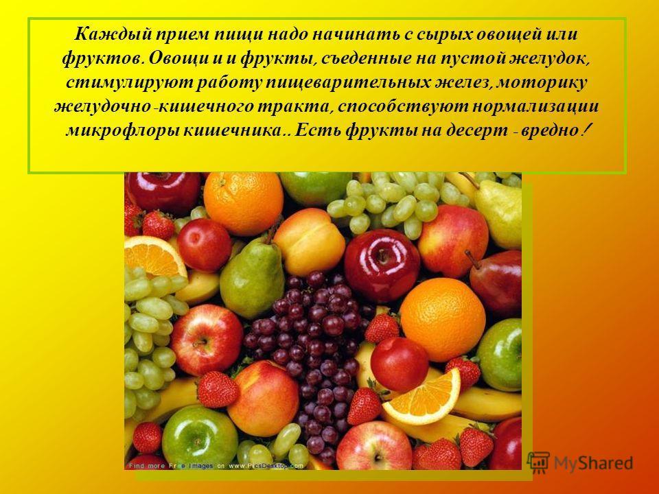 Каждый прием пищи надо начинать с сырых овощей или фруктов. Овощи и и фрукты, съеденные на пустой желудок, стимулируют работу пищеварительных желез, моторику желудочно - кишечного тракта, способствуют нормализации микрофлоры кишечника.. Есть фрукты н