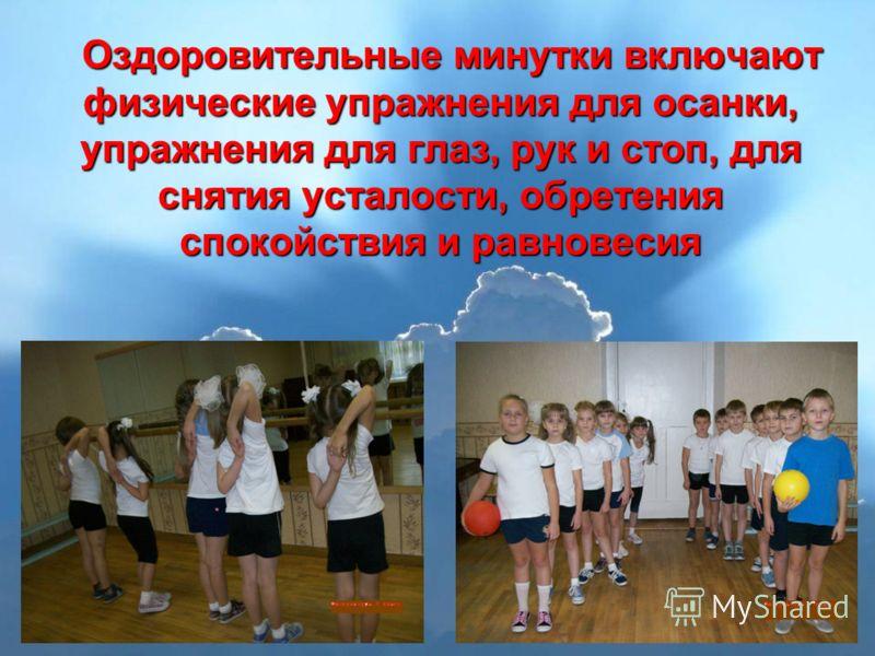 Оздоровительные минутки включают физические упражнения для осанки, упражнения для глаз, рук и стоп, для снятия усталости, обретения спокойствия и равновесия Оздоровительные минутки включают физические упражнения для осанки, упражнения для глаз, рук и