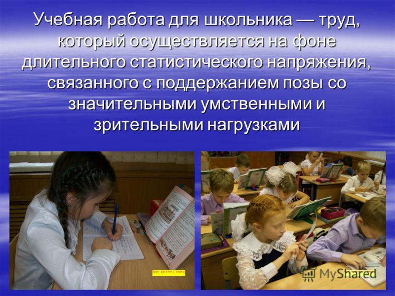 Учебная работа для школьника труд, который осуществляется на фоне длительного статистического напряжения, связанного с поддержанием позы со значительными умственными и зрительными нагрузками