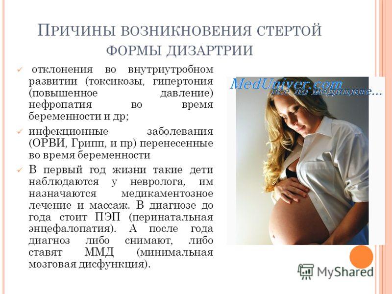 П РИЧИНЫ ВОЗНИКНОВЕНИЯ СТЕРТОЙ ФОРМЫ ДИЗАРТРИИ отклонения во внутриутробном развитии (токсикозы, гипертония (повышенное давление) нефропатия во время беременности и др; инфекционные заболевания (ОРВИ, Грипп, и пр) перенесенные во время беременности В