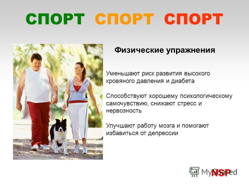 Уменьшают риск развития высокого кровяного давления и диабета Способствуют хорошему психологическому самочувствию, снижают стресс и нервозность Улучшают работу мозга и помогают избавиться от депрессии Физические упражнения NSP NSP СПОРТ СПОРТ СПОРТ