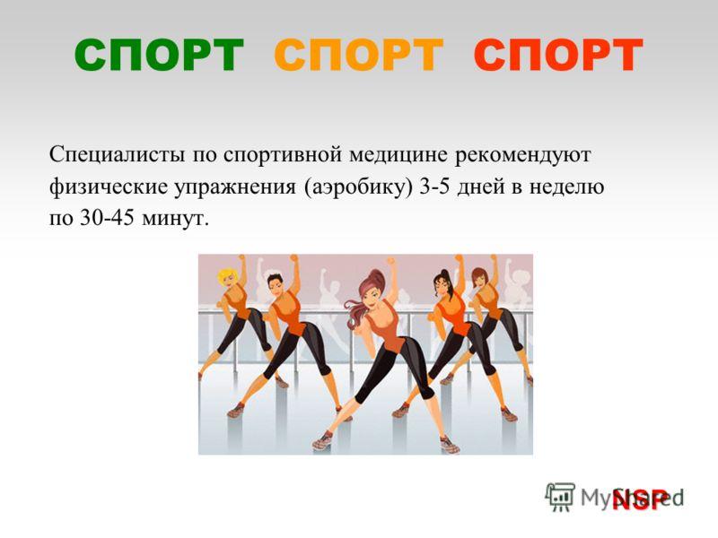 Специалисты по спортивной медицине рекомендуют физические упражнения (аэробику) 3-5 дней в неделю по 30-45 минут. NSP NSP СПОРТ СПОРТ СПОРТ