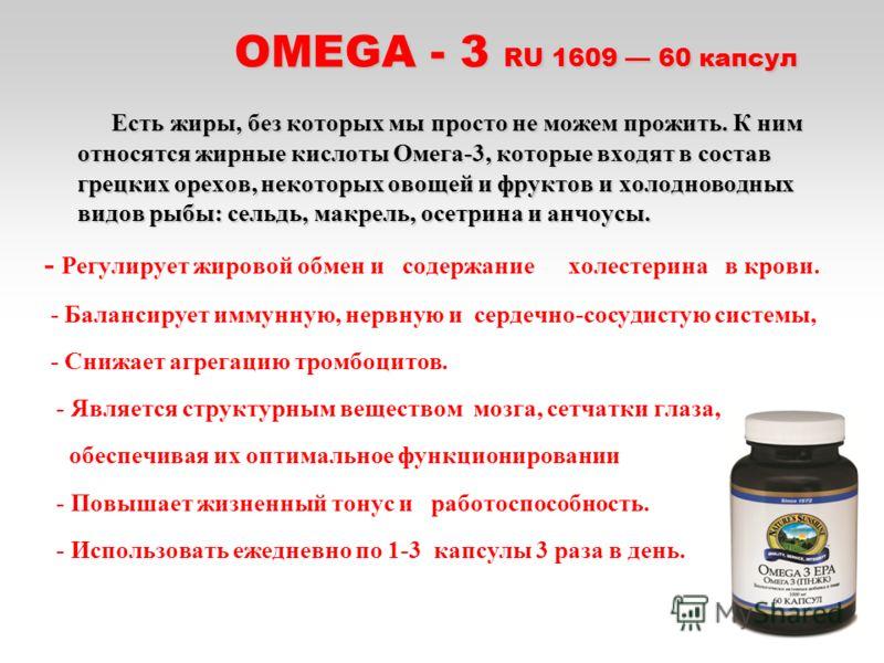 OMEGA - 3 RU 1609 60 капсул OMEGA - 3 RU 1609 60 капсул Есть жиры, без которых мы просто не можем прожить. К ним относятся жирные кислоты Омега-3, которые входят в состав грецких орехов, некоторых овощей и фруктов и холодноводных видов рыбы: сельдь,