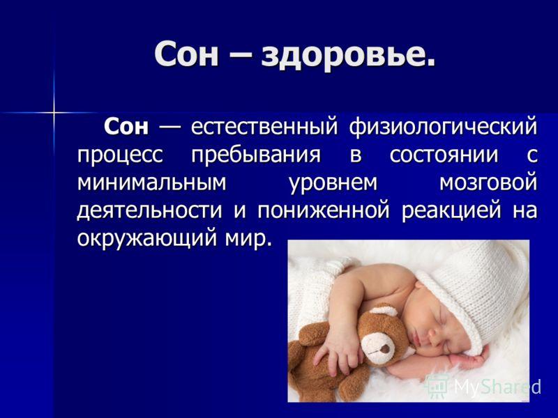 Сон – здоровье. Сон естественный физиологический процесс пребывания в состоянии с минимальным уровнем мозговой деятельности и пониженной реакцией на окружающий мир. Сон естественный физиологический процесс пребывания в состоянии с минимальным уровнем