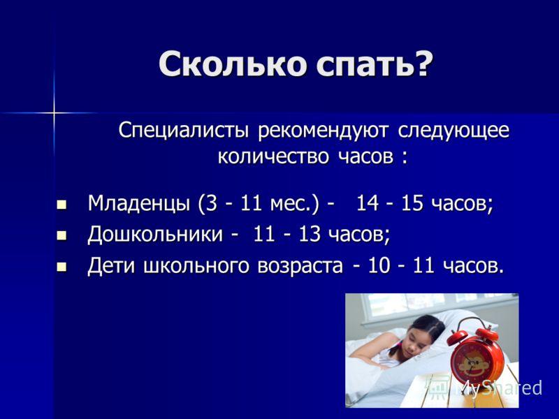 Сколько спать? Специалисты рекомендуют следующее количество часов : Специалисты рекомендуют следующее количество часов : Младенцы (3 - 11 мес.) - 14 - 15 часов; Младенцы (3 - 11 мес.) - 14 - 15 часов; Дошкольники - 11 - 13 часов; Дошкольники - 11 - 1