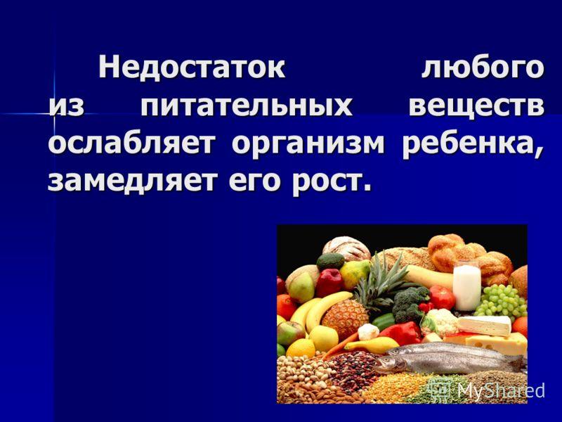Недостаток любого из питательных веществ ослабляет организм ребенка, замедляет его рост. Недостаток любого из питательных веществ ослабляет организм ребенка, замедляет его рост.