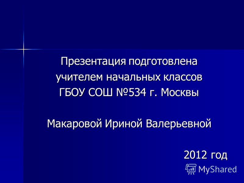 Презентация подготовлена учителем начальных классов ГБОУ СОШ 534 г. Москвы Макаровой Ириной Валерьевной 2012 год