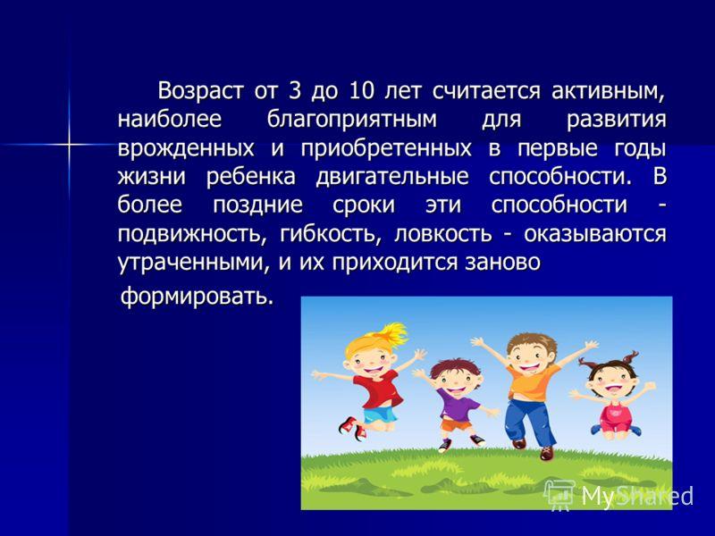 Возраст от 3 до 10 лет считается активным, наиболее благоприятным для развития врожденных и приобретенных в первые годы жизни ребенка двигательные способности. В более поздние сроки эти способности - подвижность, гибкость, ловкость - оказываются утра