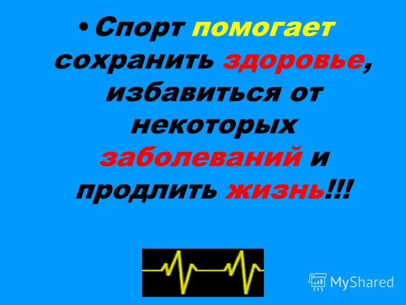 Спорт помогает сохранить здоровье, избавиться от некоторых заболеваний и продлить жизнь!!!