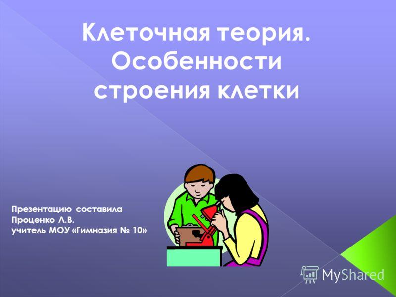 Презентацию составила Проценко Л.В. учитель МОУ «Гимназия 10» Клеточная теория. Особенности строения клетки