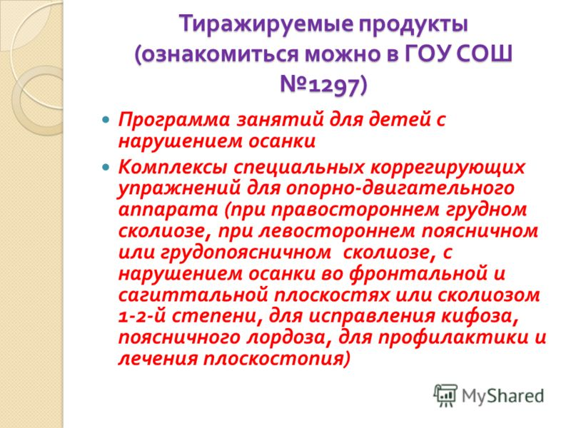 Тиражируемые продукты ( ознакомиться можно в ГОУ СОШ 1297) Программа занятий для детей с нарушением осанки Комплексы специальных коррегирующих упражнений для опорно - двигательного аппарата ( при правостороннем грудном сколиозе, при левостороннем поя
