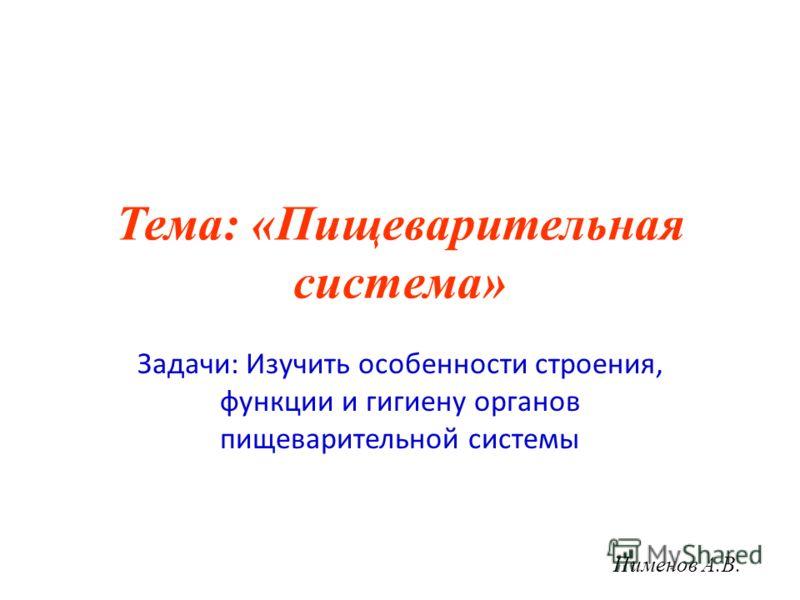 Тема: «Пищеварительная система» Задачи: Изучить особенности строения, функции и гигиену органов пищеварительной системы Пименов А.В.