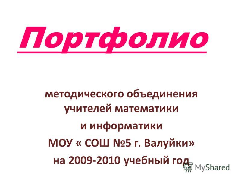 Портфолио методического объединения учителей математики и информатики МОУ « СОШ 5 г. Валуйки» на 2009-2010 учебный год
