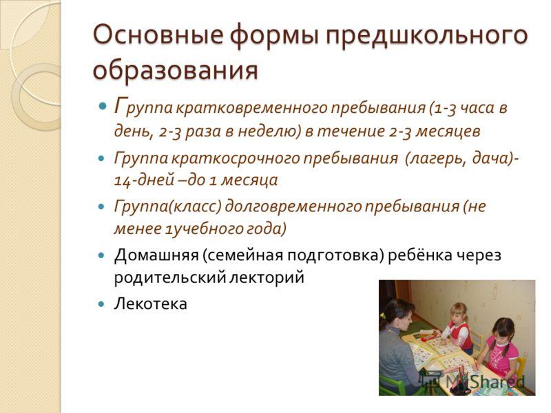 Основные формы предшкольного образования Г руппа кратковременного пребывания (1-3 часа в день, 2-3 раза в неделю ) в течение 2-3 месяцев Группа краткосрочного пребывания ( лагерь, дача )- 14- дней – до 1 месяца Группа ( класс ) долговременного пребыв