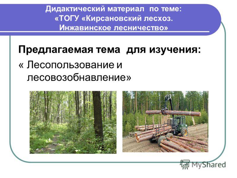 Дидактический материал по теме: «ТОГУ «Кирсановский лесхоз. Инжавинское лесничество» Предлагаемая тема для изучения: « Лесопользование и лесовозобнавление»