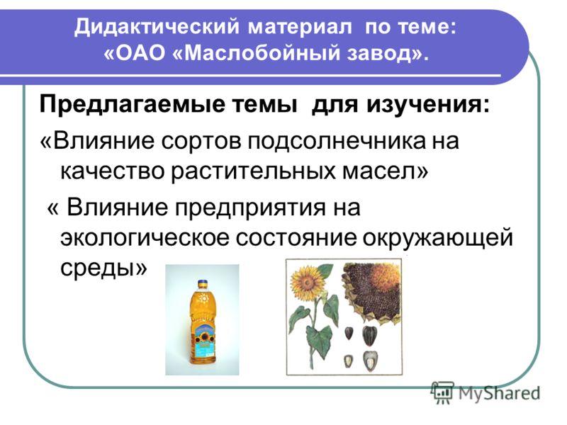 Дидактический материал по теме: «ОАО «Маслобойный завод». Предлагаемые темы для изучения: «Влияние сортов подсолнечника на качество растительных масел» « Влияние предприятия на экологическое состояние окружающей среды»