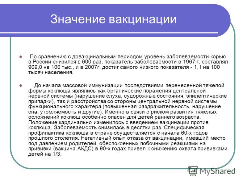 Значение вакцинации По сравнению с довакцинальным периодом уровень заболеваемости корью в России снизился в 600 раз, показатель заболеваемости в 1967 г. составлял 909,0 на 100 тыс., и в 2007г. достиг самого низкого показателя - 1,1 на 100 тысяч насел