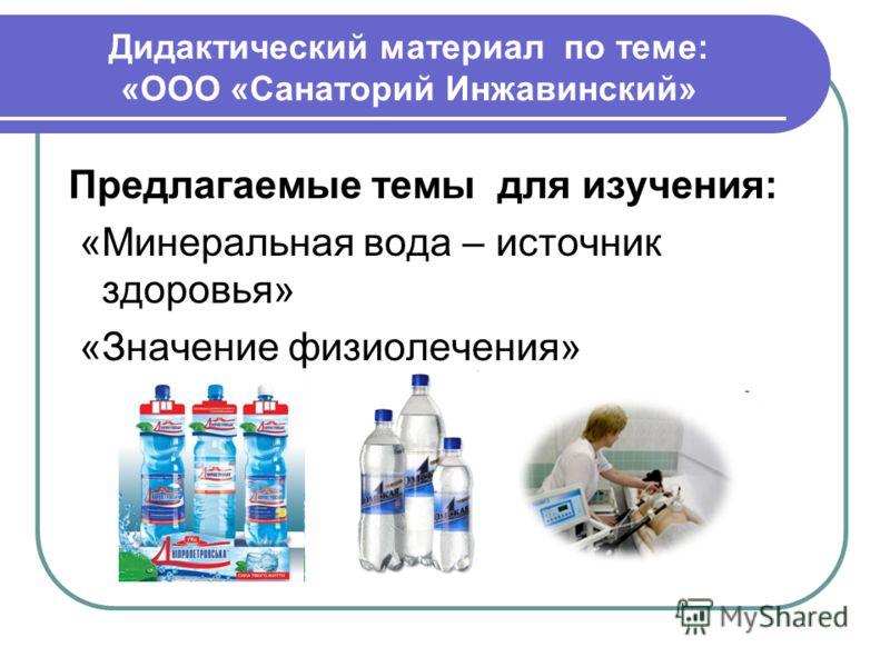 Дидактический материал по теме: «ООО «Санаторий Инжавинский» Предлагаемые темы для изучения: «Минеральная вода – источник здоровья» «Значение физиолечения»