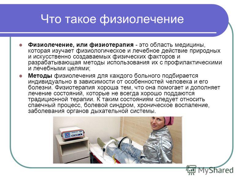 Что такое физиолечение Физиолечение, или физиотерапия - это область медицины, которая изучает физиологическое и лечебное действие природных и искусственно создаваемых физических факторов и разрабатывающая методы использования их с профилактическими и