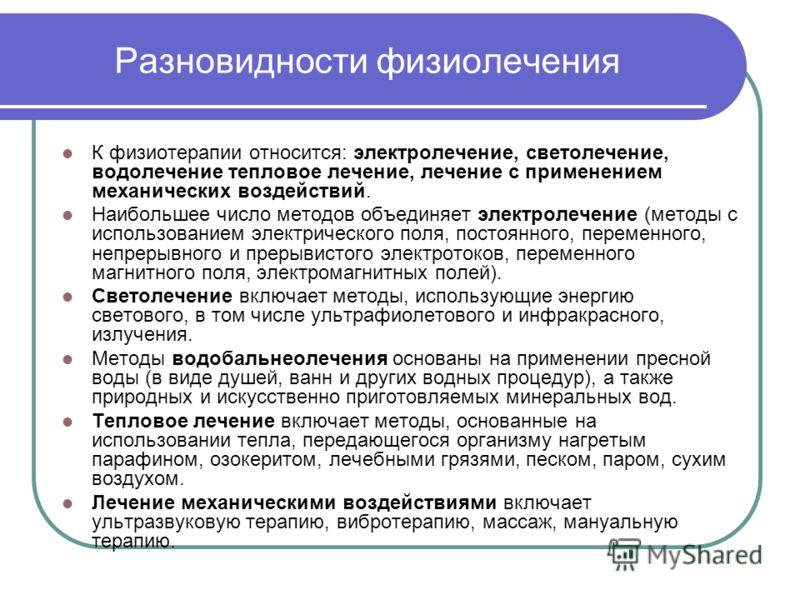Разновидности физиолечения К физиотерапии относится: электролечение, светолечение, водолечение тепловое лечение, лечение с применением механических воздействий. Наибольшее число методов объединяет электролечение (методы с использованием электрическог