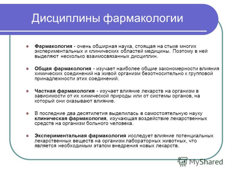 Дисциплины фармакологии Фармакология - очень обширная наука, стоящая на стыке многих экспериментальных и клинических областей медицины. Поэтому в ней выделяют несколько взаимосвязанных дисциплин. Общая фармакология - изучает наиболее общие закономерн