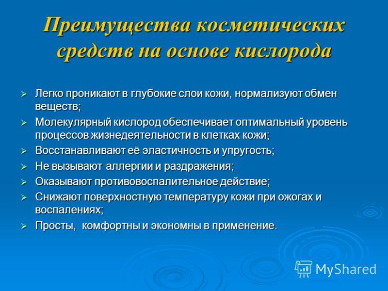 Кислород Кислород - самый распостаненный химический элемент на Земле. Его успешно применяют в различных отраслях промышленности. Мне бы очень хотелось рассказать вам о применении кислорода в косметологии на примере отечественной кислородной косметики