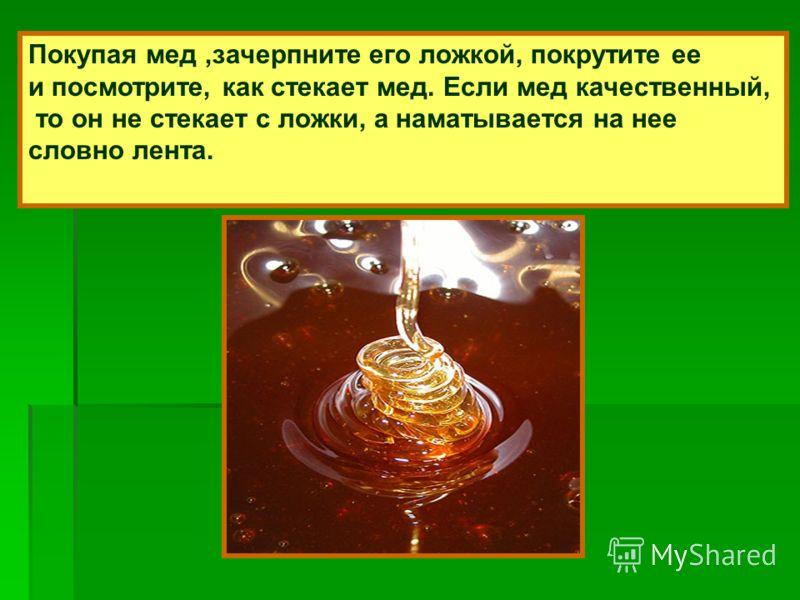 Покупая мед,зачерпните его ложкой, покрутите ее и посмотрите, как стекает мед. Если мед качественный, то он не стекает с ложки, а наматывается на нее словно лента.