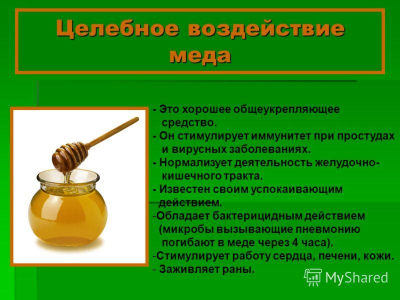 Целебное воздействие меда - Это хорошее общеукрепляющее средство. - Он стимулирует иммунитет при простудах и вирусных заболеваниях. - Нормализует деятельность желудочно- кишечного тракта. - Известен своим успокаивающим действием. -Обладает бактерицид