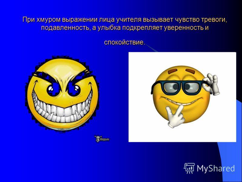 При хмуром выражении лица учителя вызывает чувство тревоги, подавленность, а улыбка подкрепляет уверенность и спокойствие.