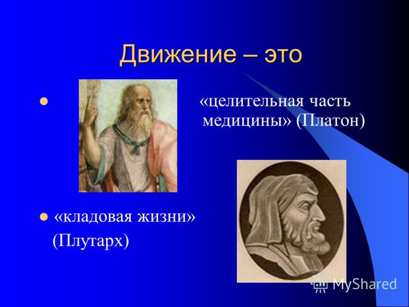 Движение – это «целительная часть медицины» (Платон) «кладовая жизни» (Плутарх)