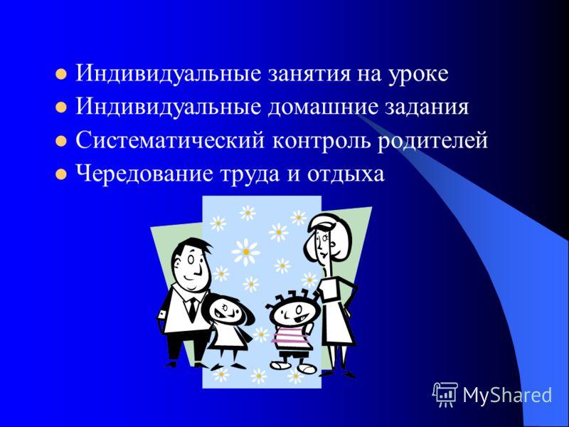 Индивидуальные занятия на уроке Индивидуальные домашние задания Систематический контроль родителей Чередование труда и отдыха