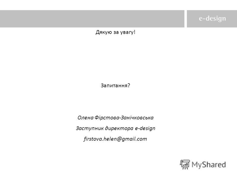 Дякую за увагу! Запитання? Олена Фірстова-Занічковська Заступник директора e-design firstova.helen@gmail.com