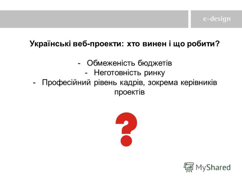 Українські веб-проекти: хто винен і що робити? -Обмеженість бюджетів -Неготовність ринку -Професійний рівень кадрів, зокрема керівників проектів