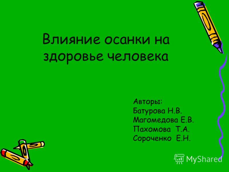 Влияние осанки на здоровье человека Авторы: Батурова Н.В. Магомедова Е.В. Пахомова Т.А. Сороченко Е.Н.