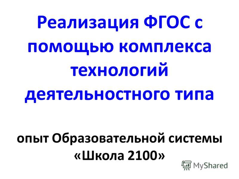 Реализация ФГОС с помощью комплекса технологий деятельностного типа опыт Образовательной системы «Школа 2100»