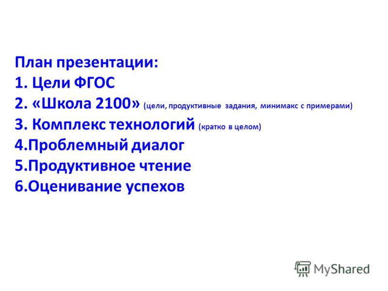 План презентации: 1. Цели ФГОС 2. «Школа 2100» (цели, продуктивные задания, минимакс с примерами) 3. Комплекс технологий (кратко в целом) 4.Проблемный диалог 5.Продуктивное чтение 6.Оценивание успехов
