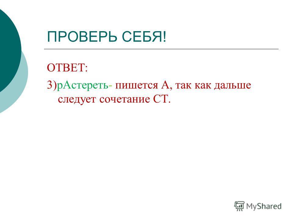 ПРОВЕРЬ СЕБЯ! ОТВЕТ: 3)рАстереть- пишется А, так как дальше следует сочетание СТ.