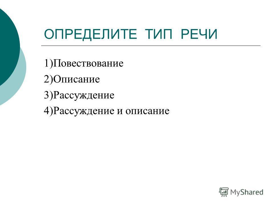 ОПРЕДЕЛИТЕ ТИП РЕЧИ 1)Повествование 2)Описание 3)Рассуждение 4)Рассуждение и описание