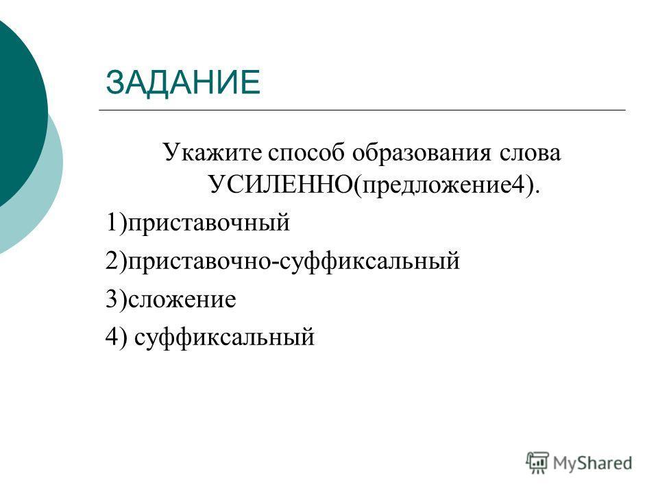 ЗАДАНИЕ Укажите способ образования слова УСИЛЕННО(предложение4). 1)приставочный 2)приставочно-суффиксальный 3)сложение 4) суффиксальный