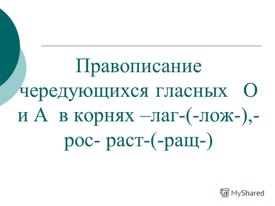 Правописание чередующихся гласных О и А в корнях –лаг-(-лож-),- рос- раст-(-ращ-)