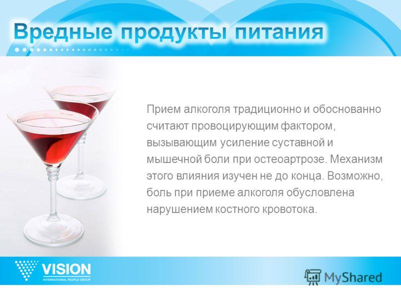 Прием алкоголя традиционно и обоснованно считают провоцирующим фактором, вызывающим усиление суставной и мышечной боли при остеоартрозе. Механизм этого влияния изучен не до конца. Возможно, боль при приеме алкоголя обусловлена нарушением костного кро