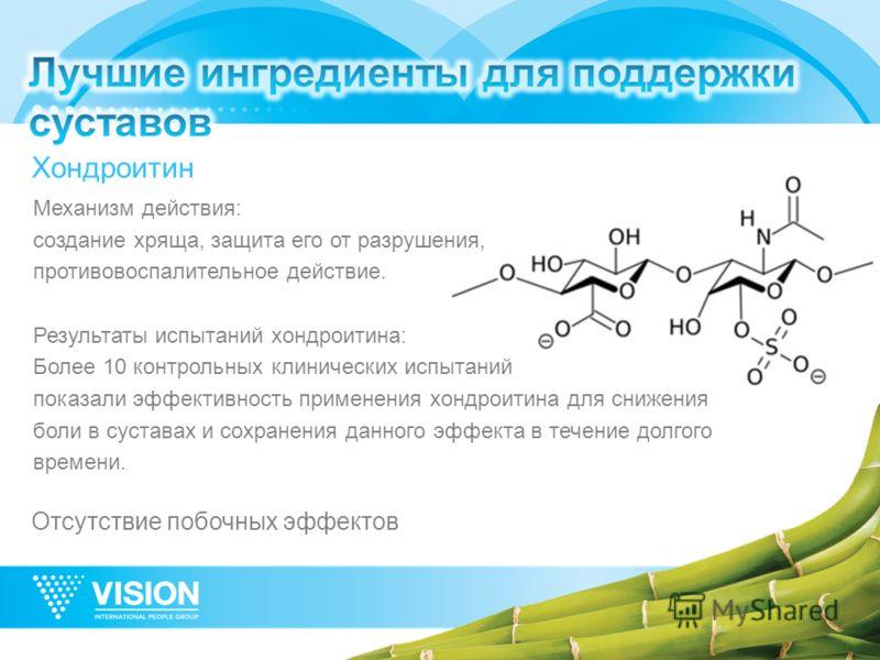 Хондроитин Механизм действия: создание хряща, защита его от разрушения, противовоспалительное действие. Результаты испытаний хондроитина: Более 10 контрольных клинических испытаний показали эффективность применения хондроитина для снижения боли в сус
