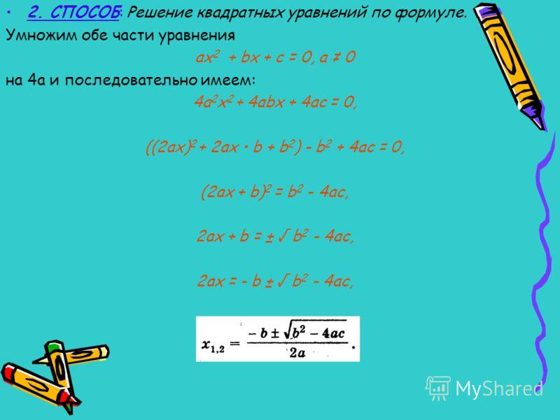 Способы решения квадратных уравнений. 1. СПОСОБ: Разложение левой части уравнения на множители. Решим уравнение х2 + 10х - 24 = 0. Разложим левую часть на множители: х 2 + 10х - 24 = х 2 + 12х - 2х - 24 = х(х + 12) - 2(х + 12) = (х + 12)(х - 2). След